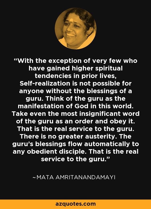 With the exception of very few who have gained higher spiritual tendencies in prior lives, Self-realization is not possible for anyone without the blessings of a guru. Think of the guru as the manifestation of God in this world. Take even the most insignificant word of the guru as an order and obey it. That is the real service to the guru. There is no greater austerity. The guru's blessings flow automatically to any obedient disciple. That is the real service to the guru. - Mata Amritanandamayi