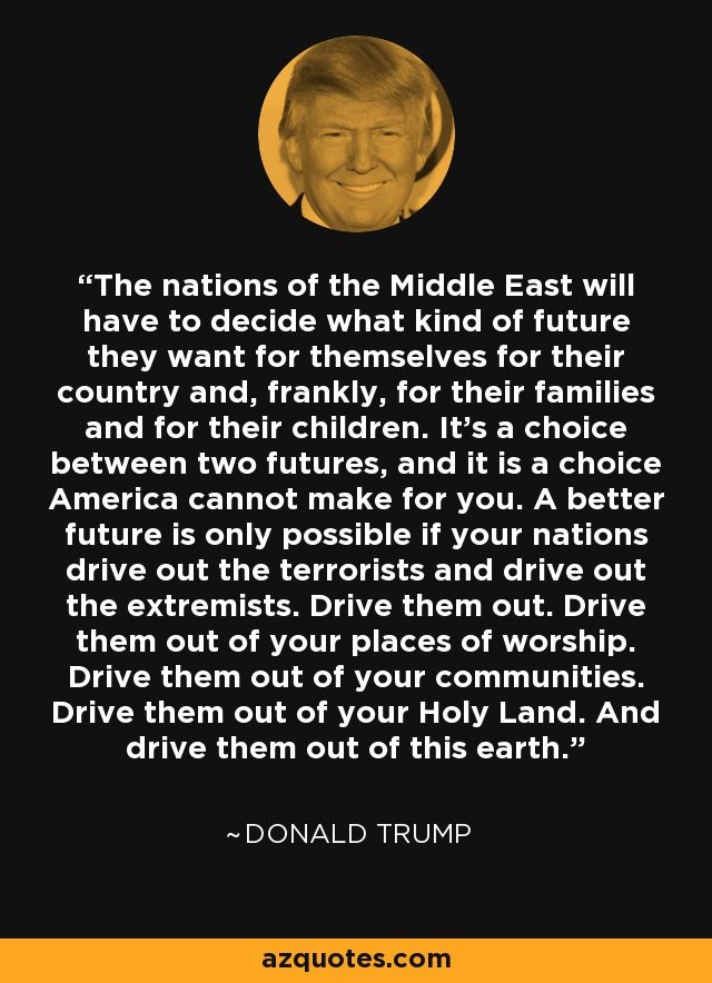 The nations of the Middle East will have to decide what kind of future they want for themselves for their country and, frankly, for their families and for their children. It's a choice between two futures, and it is a choice America cannot make for you. A better future is only possible if your nations drive out the terrorists and drive out the extremists. Drive them out. Drive them out of your places of worship. Drive them out of your communities. Drive them out of your Holy Land. And drive them out of this earth. - Donald Trump