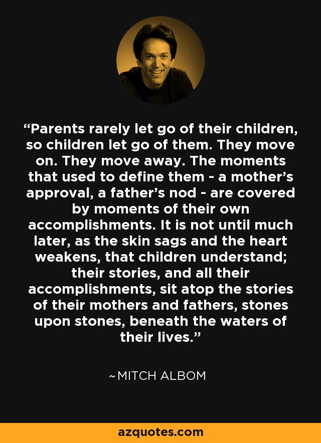 Parents rarely let go of their children, so children let go of them. They move on. They move away. The moments that used to define them - a mother's approval, a father's nod - are covered by moments of their own accomplishments. It is not until much later, as the skin sags and the heart weakens, that children understand; their stories, and all their accomplishments, sit atop the stories of their mothers and fathers, stones upon stones, beneath the waters of their lives. - Mitch Albom