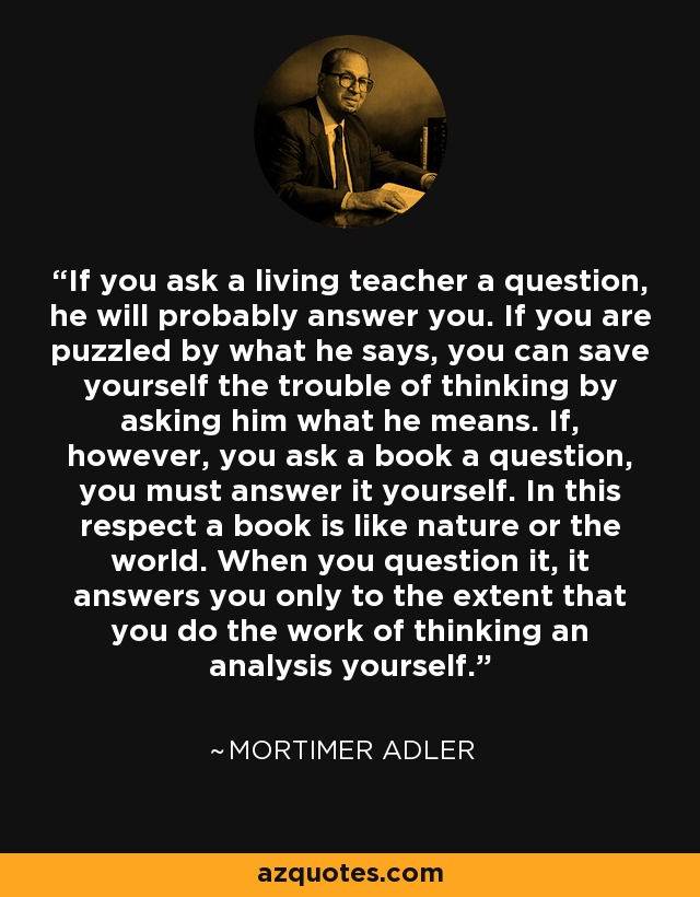 If you ask a living teacher a question, he will probably answer you. If you are puzzled by what he says, you can save yourself the trouble of thinking by asking him what he means. If, however, you ask a book a question, you must answer it yourself. In this respect a book is like nature or the world. When you question it, it answers you only to the extent that you do the work of thinking an analysis yourself. - Mortimer Adler