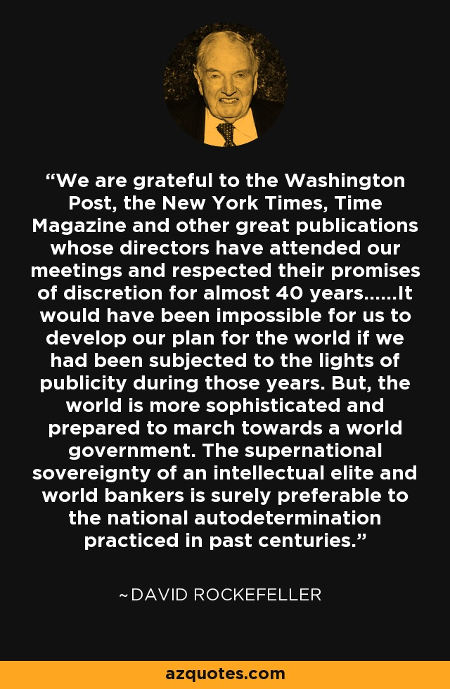 We are grateful to the Washington Post, the New York Times, Time Magazine and other great publications whose directors have attended our meetings and respected their promises of discretion for almost 40 years......It would have been impossible for us to develop our plan for the world if we had been subjected to the lights of publicity during those years. But, the world is more sophisticated and prepared to march towards a world government. The supernational sovereignty of an intellectual elite and world bankers is surely preferable to the national autodetermination practiced in past centuries. - David Rockefeller