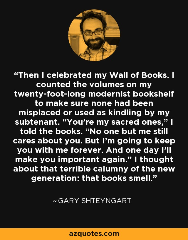 "Then I celebrated my Wall of Books. I counted the volumes on my twenty-foot-long modernist bookshelf to make sure none had been misplaced or used as kindling by my subtenant. ""You're my sacred ones,"" I told the books. ""No one but me still cares about you. But I'm going to keep you with me forever. And one day I'll make you important again."" I thought about that terrible calumny of the new generation: that books smell. - Gary Shteyngart"
