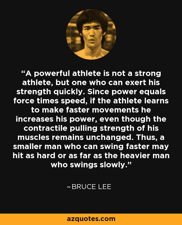 A powerful athlete is not a strong athlete, but one who can exert his strength quickly. Since power equals force times speed, if the athlete learns to make faster movements he increases his power, even though the contractile pulling strength of his muscles remains unchanged. Thus, a smaller man who can swing faster may hit as hard or as far as the heavier man who swings slowly. - Bruce Lee