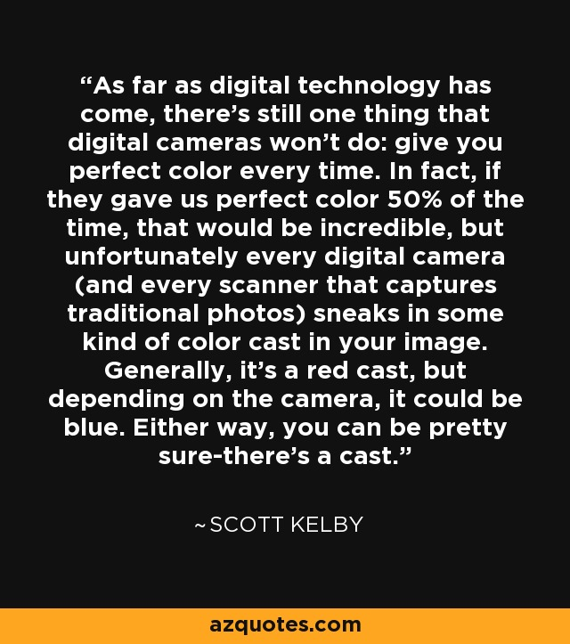 As far as digital technology has come, there's still one thing that digital cameras won't do: give you perfect color every time. In fact, if they gave us perfect color 50% of the time, that would be incredible, but unfortunately every digital camera (and every scanner that captures traditional photos) sneaks in some kind of color cast in your image. Generally, it's a red cast, but depending on the camera, it could be blue. Either way, you can be pretty sure-there's a cast. - Scott Kelby