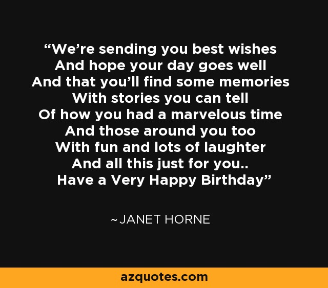 We're sending you best wishes And hope your day goes well And that you'll find some memories With stories you can tell Of how you had a marvelous time And those around you too With fun and lots of laughter And all this just for you.. Have a Very Happy Birthday - Janet Horne