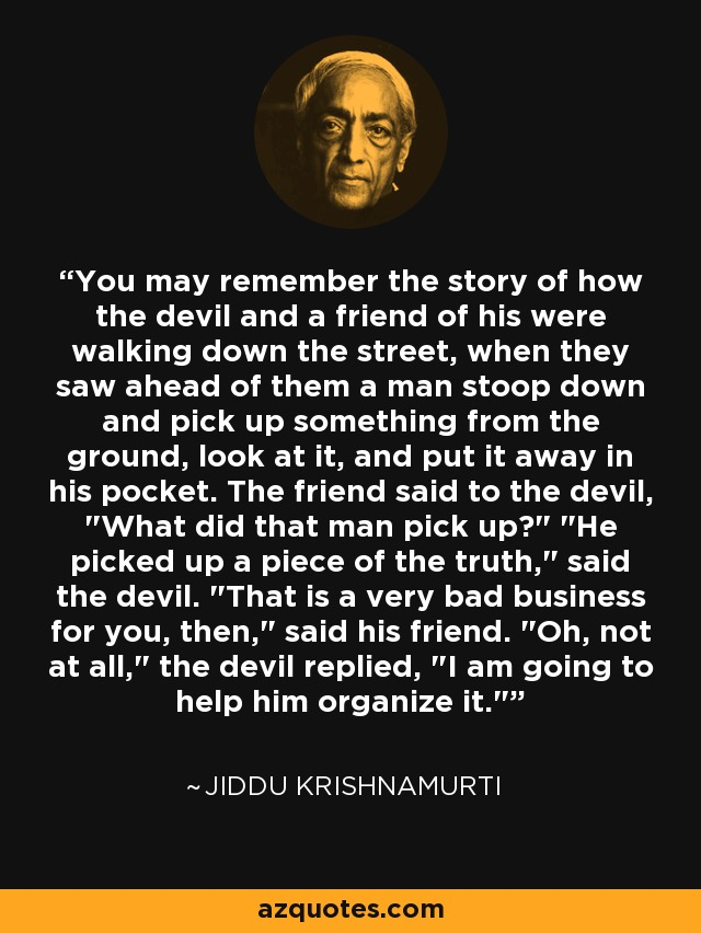 You may remember the story of how the devil and a friend of his were walking down the street, when they saw ahead of them a man stoop down and pick up something from the ground, look at it, and put it away in his pocket. The friend said to the devil,
