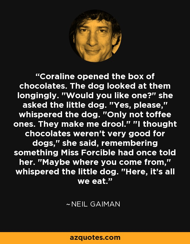 Coraline opened the box of chocolates. The dog looked at them longingly.