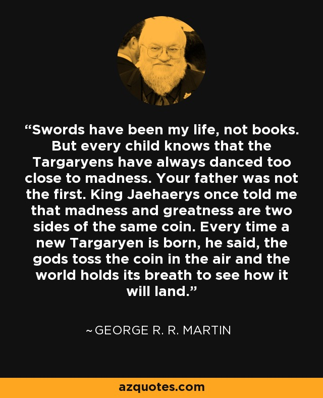 Swords have been my life, not books. But every child knows that the Targaryens have always danced too close to madness. Your father was not the first. King Jaehaerys once told me that madness and greatness are two sides of the same coin. Every time a new Targaryen is born, he said, the gods toss the coin in the air and the world holds its breath to see how it will land. - George R. R. Martin