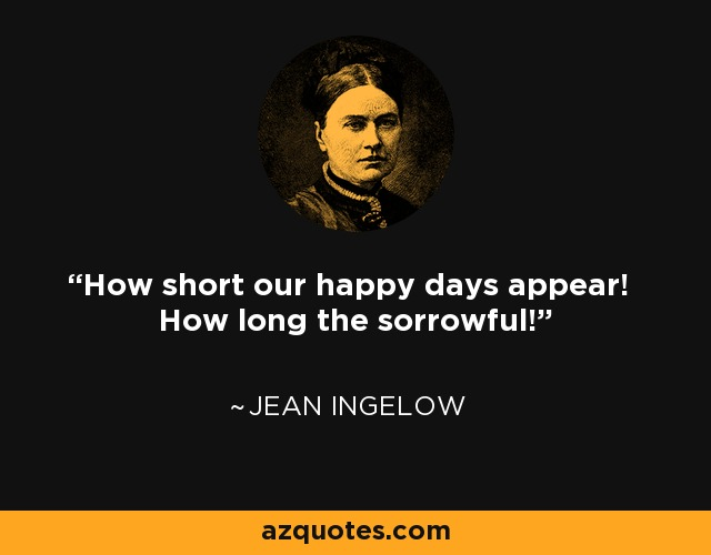 How short our happy days appear! How long the sorrowful! - Jean Ingelow