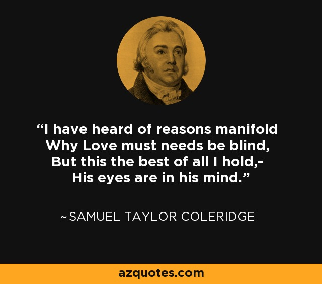 I have heard of reasons manifold Why Love must needs be blind, But this the best of all I hold,- His eyes are in his mind. - Samuel Taylor Coleridge