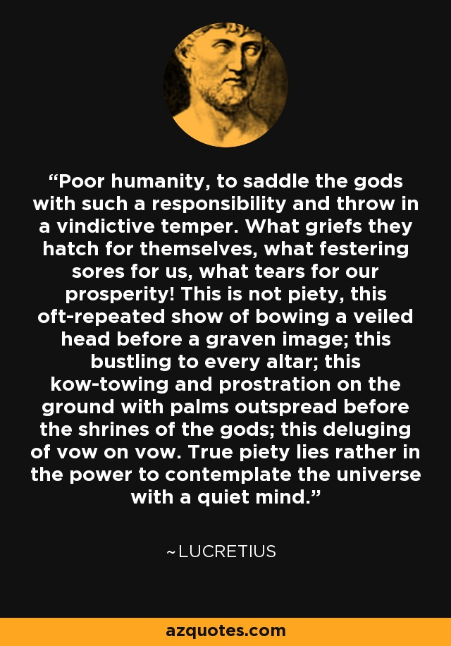 Poor humanity, to saddle the gods with such a responsibility and throw in a vindictive temper. What griefs they hatch for themselves, what festering sores for us, what tears for our prosperity! This is not piety, this oft-repeated show of bowing a veiled head before a graven image; this bustling to every altar; this kow-towing and prostration on the ground with palms outspread before the shrines of the gods; this deluging of vow on vow. True piety lies rather in the power to contemplate the universe with a quiet mind. - Lucretius