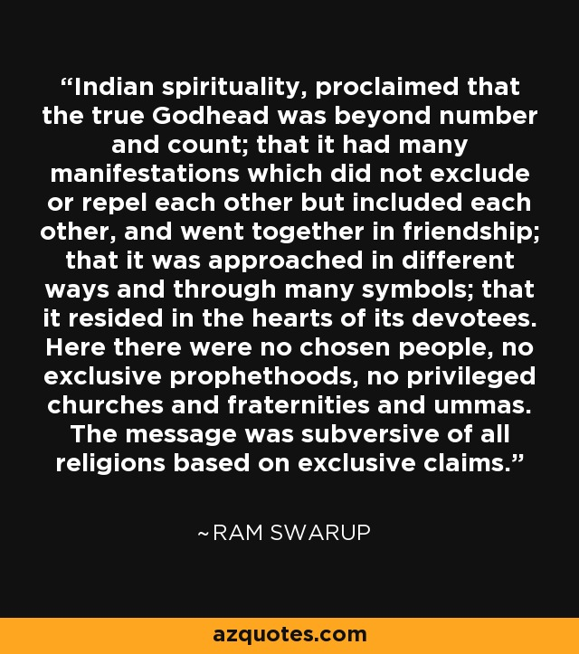 Indian spirituality, proclaimed that the true Godhead was beyond number and count; that it had many manifestations which did not exclude or repel each other but included each other, and went together in friendship; that it was approached in different ways and through many symbols; that it resided in the hearts of its devotees. Here there were no chosen people, no exclusive prophethoods, no privileged churches and fraternities and ummas. The message was subversive of all religions based on exclusive claims. - Ram Swarup
