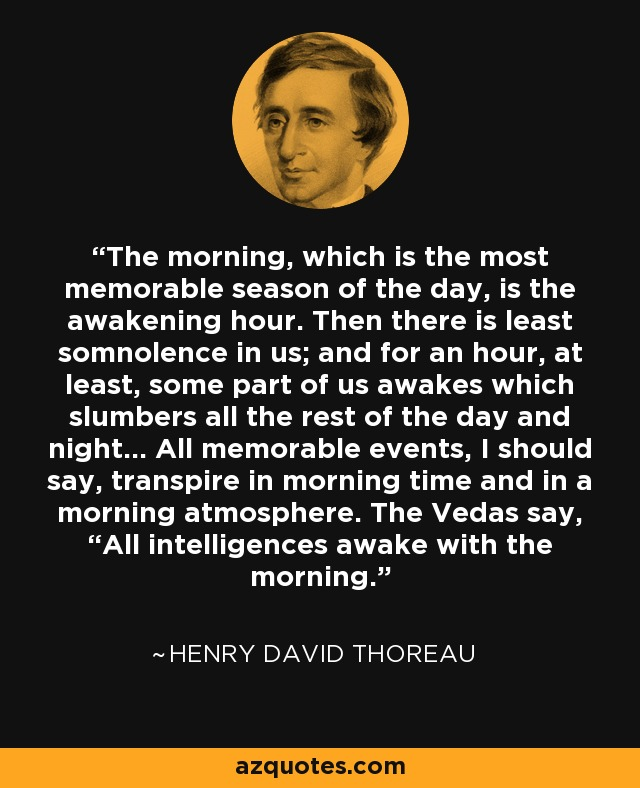 """The morning, which is the most memorable season of the day, is the awakening hour. Then there is least somnolence in us; and for an hour, at least, some part of us awakes which slumbers all the rest of the day and night... All memorable events, I should say, transpire in morning time and in a morning atmosphere. The Vedas say, """"All intelligences awake with the morning. - Henry David Thoreau"""
