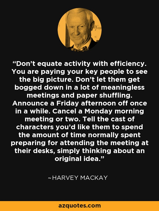 Don't equate activity with efficiency. You are paying your key people to see the big picture. Don't let them get bogged down in a lot of meaningless meetings and paper shuffling. Announce a Friday afternoon off once in a while. Cancel a Monday morning meeting or two. Tell the cast of characters you'd like them to spend the amount of time normally spent preparing for attending the meeting at their desks, simply thinking about an original idea. - Harvey Mackay