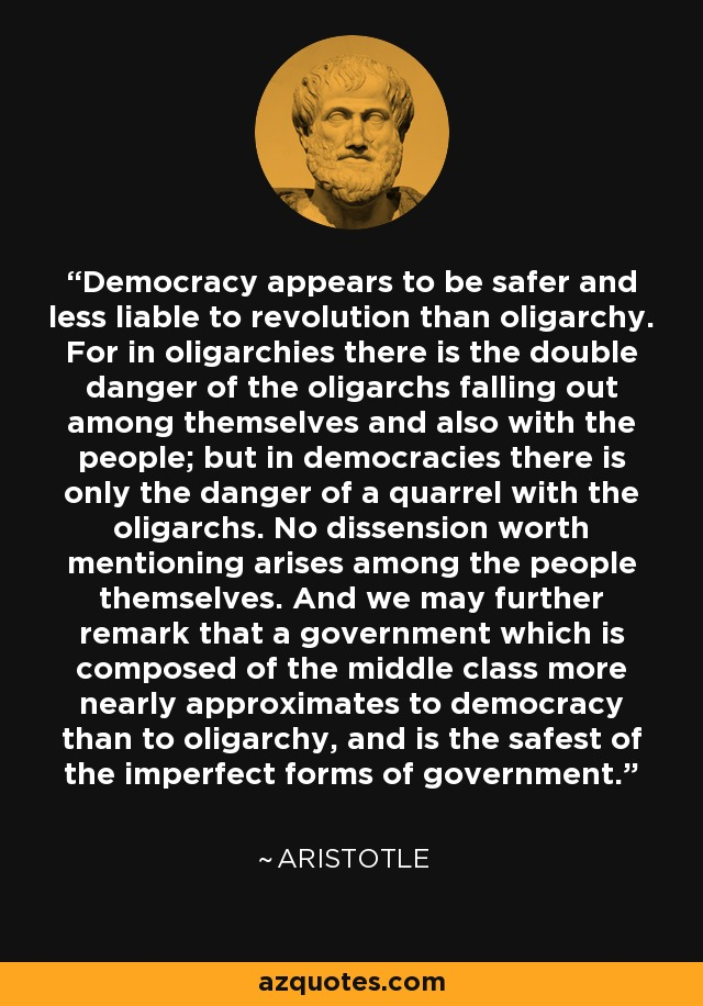 Democracy appears to be safer and less liable to revolution than oligarchy. For in oligarchies there is the double danger of the oligarchs falling out among themselves and also with the people; but in democracies there is only the danger of a quarrel with the oligarchs. No dissension worth mentioning arises among the people themselves. And we may further remark that a government which is composed of the middle class more nearly approximates to democracy than to oligarchy, and is the safest of the imperfect forms of government. - Aristotle