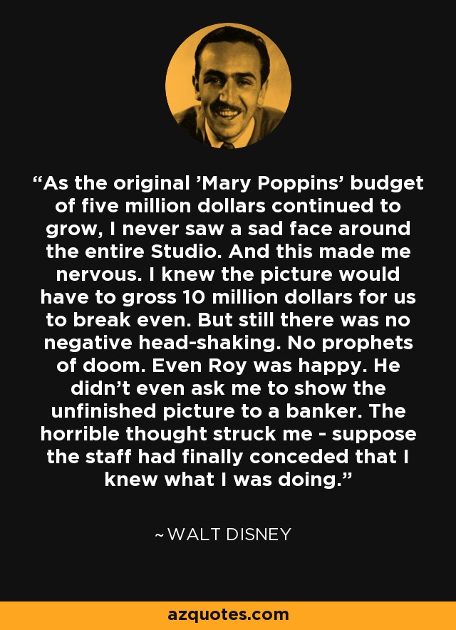 As the original 'Mary Poppins' budget of five million dollars continued to grow, I never saw a sad face around the entire Studio. And this made me nervous. I knew the picture would have to gross 10 million dollars for us to break even. But still there was no negative head-shaking. No prophets of doom. Even Roy was happy. He didn't even ask me to show the unfinished picture to a banker. The horrible thought struck me - suppose the staff had finally conceded that I knew what I was doing. - Walt Disney