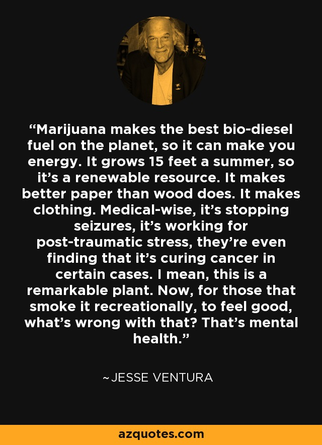 Marijuana makes the best bio-diesel fuel on the planet, so it can make you energy. It grows 15 feet a summer, so it's a renewable resource. It makes better paper than wood does. It makes clothing. Medical-wise, it's stopping seizures, it's working for post-traumatic stress, they're even finding that it's curing cancer in certain cases. I mean, this is a remarkable plant. Now, for those that smoke it recreationally, to feel good, what's wrong with that? That's mental health. - Jesse Ventura