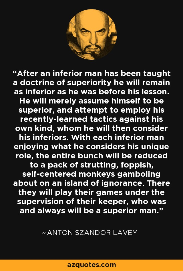 After an inferior man has been taught a doctrine of superiority he will remain as inferior as he was before his lesson. He will merely assume himself to be superior, and attempt to employ his recently-learned tactics against his own kind, whom he will then consider his inferiors. With each inferior man enjoying what he considers his unique role, the entire bunch will be reduced to a pack of strutting, foppish, self-centered monkeys gamboling about on an island of ignorance. There they will play their games under the supervision of their keeper, who was and always will be a superior man. - Anton Szandor LaVey