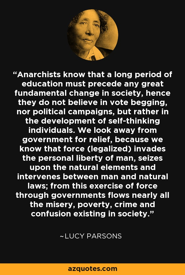 Anarchists know that a long period of education must precede any great fundamental change in society, hence they do not believe in vote begging, nor political campaigns, but rather in the development of self-thinking individuals. We look away from government for relief, because we know that force (legalized) invades the personal liberty of man, seizes upon the natural elements and intervenes between man and natural laws; from this exercise of force through governments flows nearly all the misery, poverty, crime and confusion existing in society. - Lucy Parsons