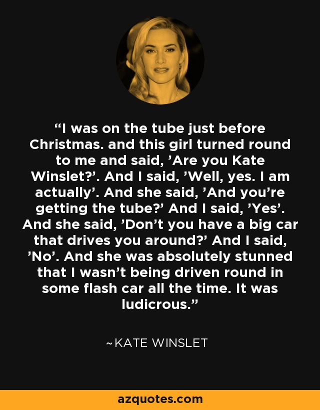 I was on the tube just before Christmas. and this girl turned round to me and said, 'Are you Kate Winslet?'. And I said, 'Well, yes. I am actually'. And she said, 'And you're getting the tube?' And I said, 'Yes'. And she said, 'Don't you have a big car that drives you around?' And I said, 'No'. And she was absolutely stunned that I wasn't being driven round in some flash car all the time. It was ludicrous. - Kate Winslet