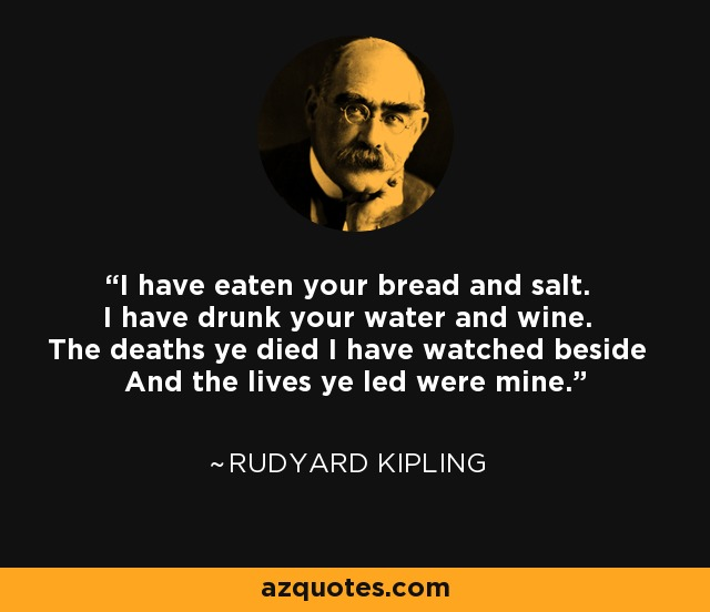 I have eaten your bread and salt. I have drunk your water and wine. The deaths ye died I have watched beside And the lives ye led were mine. - Rudyard Kipling