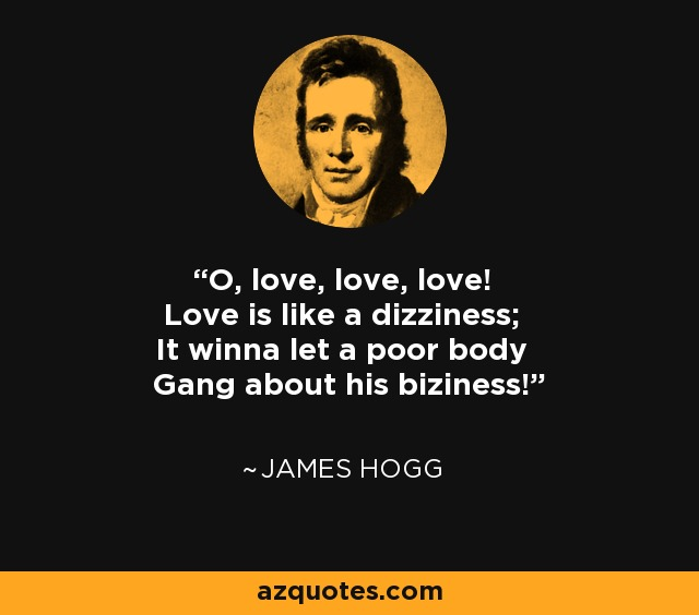 O, love, love, love! Love is like a dizziness; It winna let a poor body Gang about his biziness! - James Hogg