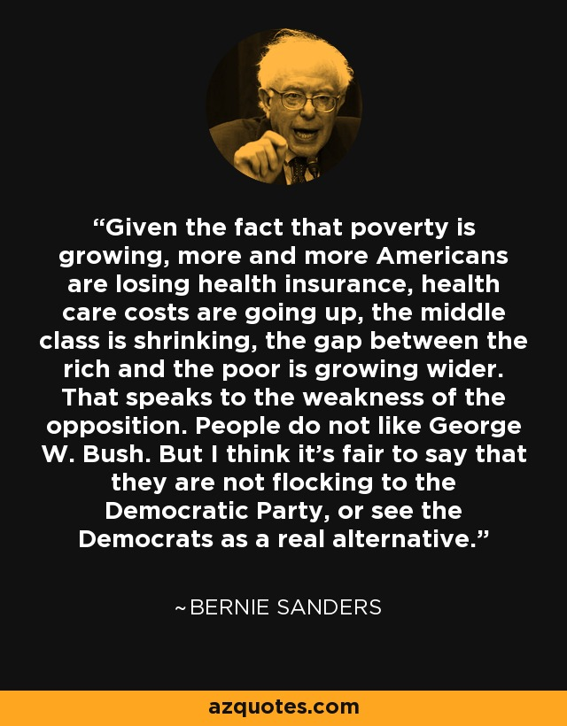 Given the fact that poverty is growing, more and more Americans are losing health insurance, health care costs are going up, the middle class is shrinking, the gap between the rich and the poor is growing wider. That speaks to the weakness of the opposition. People do not like George W. Bush. But I think it's fair to say that they are not flocking to the Democratic Party, or see the Democrats as a real alternative. - Bernie Sanders