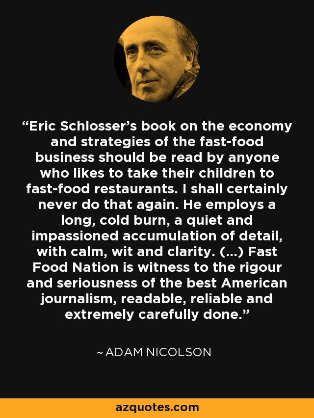 Eric Schlosser's book on the economy and strategies of the fast-food business should be read by anyone who likes to take their children to fast-food restaurants. I shall certainly never do that again. He employs a long, cold burn, a quiet and impassioned accumulation of detail, with calm, wit and clarity. (...) Fast Food Nation is witness to the rigour and seriousness of the best American journalism, readable, reliable and extremely carefully done. - Adam Nicolson