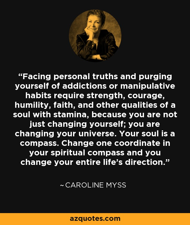 Facing personal truths and purging yourself of addictions or manipulative habits require strength, courage, humility, faith, and other qualities of a soul with stamina, because you are not just changing yourself; you are changing your universe. Your soul is a compass. Change one coordinate in your spiritual compass and you change your entire life's direction. - Caroline Myss