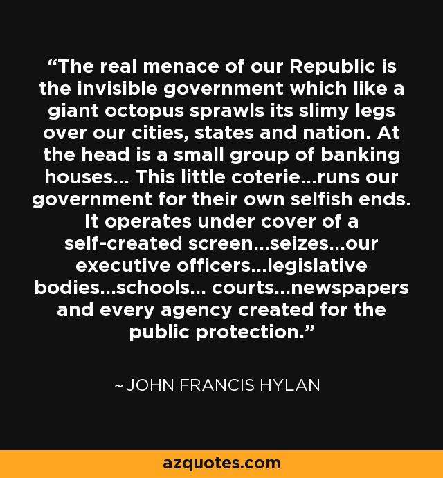 The real menace of our Republic is the invisible government which like a giant octopus sprawls its slimy legs over our cities, states and nation. At the head is a small group of banking houses... This little coterie...runs our government for their own selfish ends. It operates under cover of a self-created screen...seizes...our executive officers...legislative bodies...schools... courts...newspapers and every agency created for the public protection. - John Francis Hylan