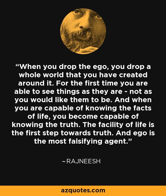 When you drop the ego, you drop a whole world that you have created around it. For the first time you are able to see things as they are - not as you would like them to be. And when you are capable of knowing the facts of life, you become capable of knowing the truth. The facility of life is the first step towards truth. And ego is the most falsifying agent. - Rajneesh