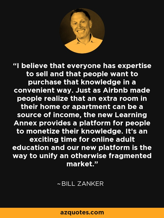 I believe that everyone has expertise to sell and that people want to purchase that knowledge in a convenient way. Just as Airbnb made people realize that an extra room in their home or apartment can be a source of income, the new Learning Annex provides a platform for people to monetize their knowledge. It's an exciting time for online adult education and our new platform is the way to unify an otherwise fragmented market. - Bill Zanker