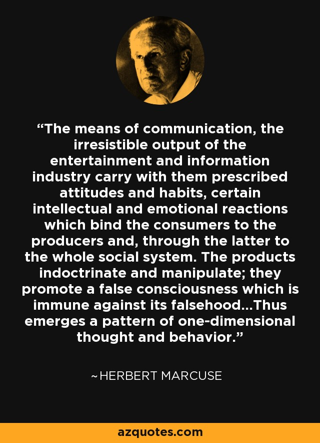 The means of communication, the irresistible output of the entertainment and information industry carry with them prescribed attitudes and habits, certain intellectual and emotional reactions which bind the consumers to the producers and, through the latter to the whole social system. The products indoctrinate and manipulate; they promote a false consciousness which is immune against its falsehood...Thus emerges a pattern of one-dimensional thought and behavior. - Herbert Marcuse
