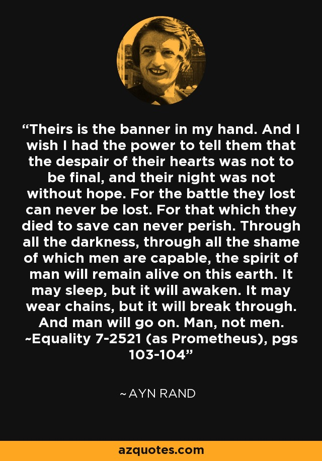 Theirs is the banner in my hand. And I wish I had the power to tell them that the despair of their hearts was not to be final, and their night was not without hope. For the battle they lost can never be lost. For that which they died to save can never perish. Through all the darkness, through all the shame of which men are capable, the spirit of man will remain alive on this earth. It may sleep, but it will awaken. It may wear chains, but it will break through. And man will go on. Man, not men. ~Equality 7-2521 (as Prometheus), pgs 103-104 - Ayn Rand