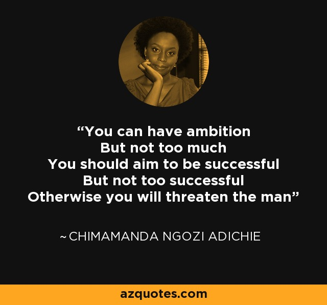 You can have ambition But not too much You should aim to be successful But not too successful Otherwise you will threaten the man - Chimamanda Ngozi Adichie