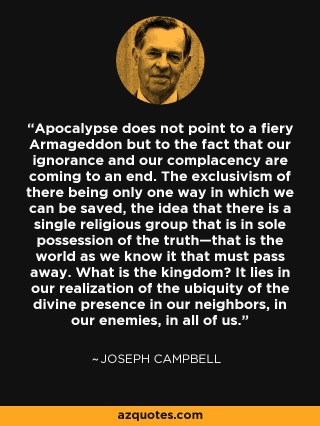 Apocalypse does not point to a fiery Armageddon but to the fact that our ignorance and our complacency are coming to an end. The exclusivism of there being only one way in which we can be saved, the idea that there is a single religious group that is in sole possession of the truth—that is the world as we know it that must pass away. What is the kingdom? It lies in our realization of the ubiquity of the divine presence in our neighbors, in our enemies, in all of us. - Joseph Campbell