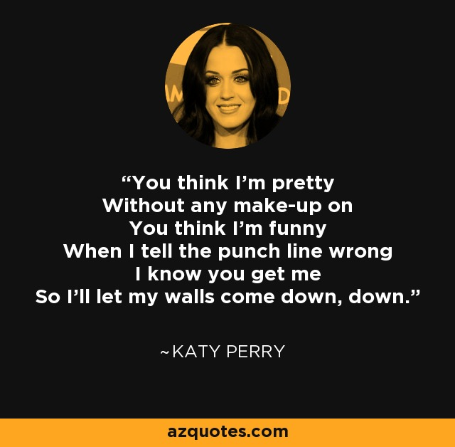 You think I'm pretty Without any make-up on You think I'm funny When I tell the punch line wrong I know you get me So I'll let my walls come down, down. - Katy Perry