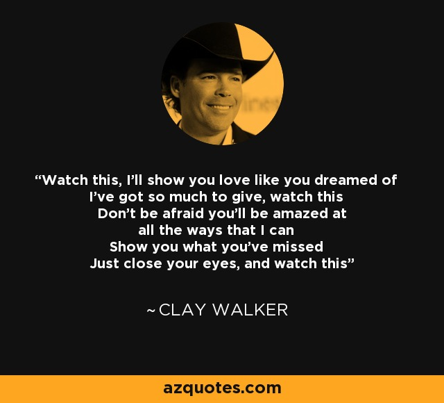 Watch this, I'll show you love like you dreamed of I've got so much to give, watch this Don't be afraid you'll be amazed at all the ways that I can Show you what you've missed Just close your eyes, and watch this - Clay Walker
