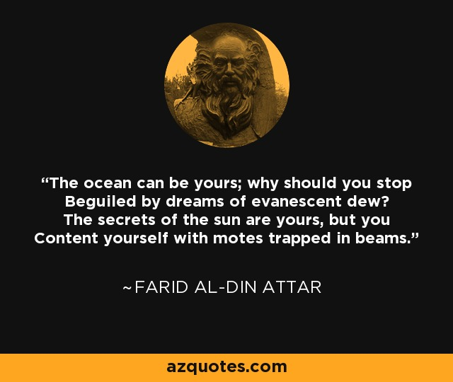 The ocean can be yours; why should you stop Beguiled by dreams of evanescent dew? The secrets of the sun are yours, but you Content yourself with motes trapped in beams. - Farid al-Din Attar