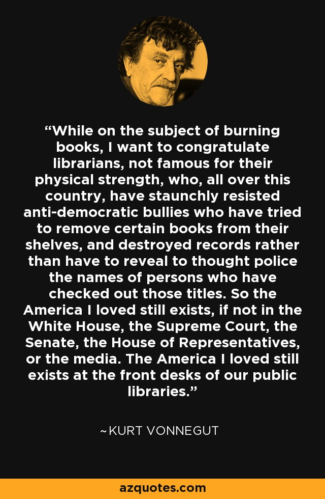 While on the subject of burning books, I want to congratulate librarians, not famous for their physical strength, who, all over this country, have staunchly resisted anti-democratic bullies who have tried to remove certain books from their shelves, and destroyed records rather than have to reveal to thought police the names of persons who have checked out those titles. So the America I loved still exists, if not in the White House, the Supreme Court, the Senate, the House of Representatives, or the media. The America I loved still exists at the front desks of our public libraries. - Kurt Vonnegut