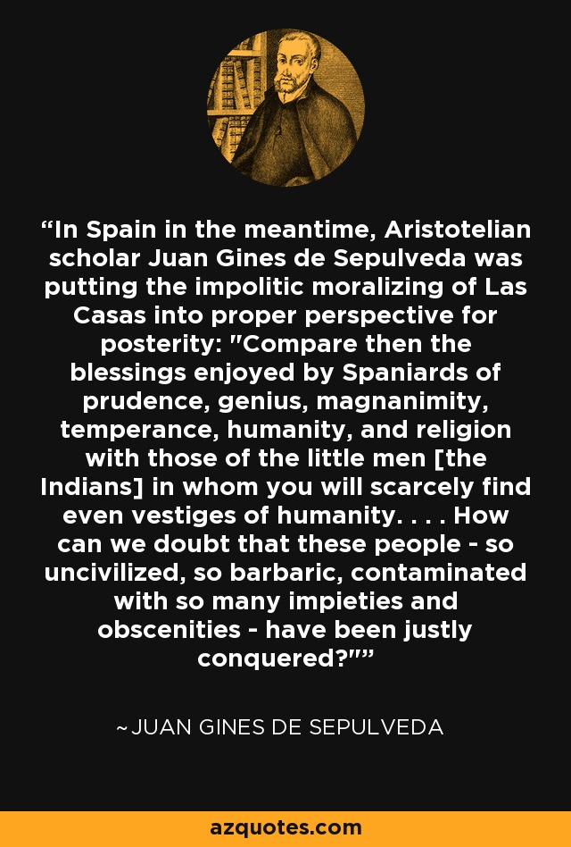 In Spain in the meantime, Aristotelian scholar Juan Gines de Sepulveda was putting the impolitic moralizing of Las Casas into proper perspective for posterity: