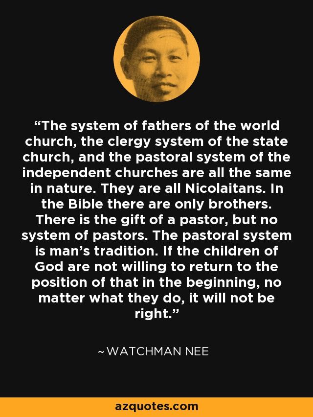The system of fathers of the world church, the clergy system of the state church, and the pastoral system of the independent churches are all the same in nature. They are all Nicolaitans. In the Bible there are only brothers. There is the gift of a pastor, but no system of pastors. The pastoral system is man's tradition. If the children of God are not willing to return to the position of that in the beginning, no matter what they do, it will not be right. - Watchman Nee