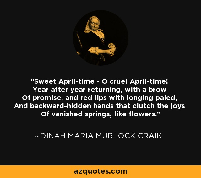 Sweet April-time - O cruel April-time! Year after year returning, with a brow Of promise, and red lips with longing paled, And backward-hidden hands that clutch the joys Of vanished springs, like flowers. - Dinah Maria Murlock Craik