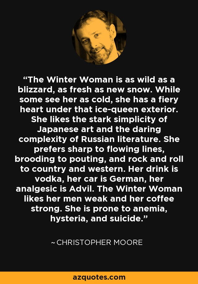 The Winter Woman is as wild as a blizzard, as fresh as new snow. While some see her as cold, she has a fiery heart under that ice-queen exterior. She likes the stark simplicity of Japanese art and the daring complexity of Russian literature. She prefers sharp to flowing lines, brooding to pouting, and rock and roll to country and western. Her drink is vodka, her car is German, her analgesic is Advil. The Winter Woman likes her men weak and her coffee strong. She is prone to anemia, hysteria, and suicide. - Christopher Moore