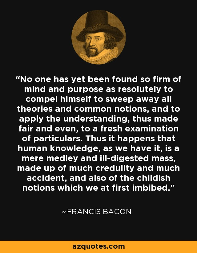 No one has yet been found so firm of mind and purpose as resolutely to compel himself to sweep away all theories and common notions, and to apply the understanding, thus made fair and even, to a fresh examination of particulars. Thus it happens that human knowledge, as we have it, is a mere medley and ill-digested mass, made up of much credulity and much accident, and also of the childish notions which we at first imbibed. - Francis Bacon