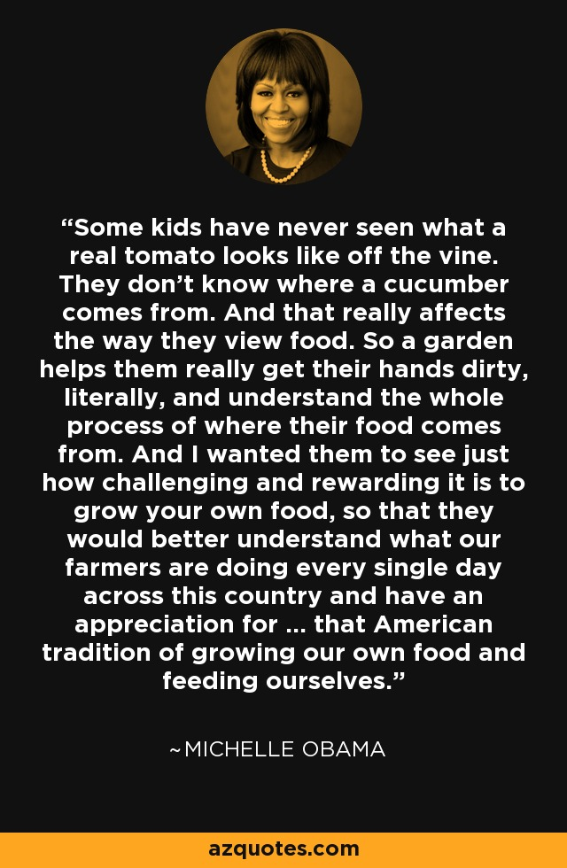 Some kids have never seen what a real tomato looks like off the vine. They don't know where a cucumber comes from. And that really affects the way they view food. So a garden helps them really get their hands dirty, literally, and understand the whole process of where their food comes from. And I wanted them to see just how challenging and rewarding it is to grow your own food, so that they would better understand what our farmers are doing every single day across this country and have an appreciation for ... that American tradition of growing our own food and feeding ourselves. - Michelle Obama