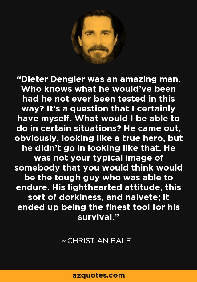 Dieter Dengler was an amazing man. Who knows what he would've been had he not ever been tested in this way? It's a question that I certainly have myself. What would I be able to do in certain situations? He came out, obviously, looking like a true hero, but he didn't go in looking like that. He was not your typical image of somebody that you would think would be the tough guy who was able to endure. His lighthearted attitude, this sort of dorkiness, and naivete; it ended up being the finest tool for his survival. - Christian Bale