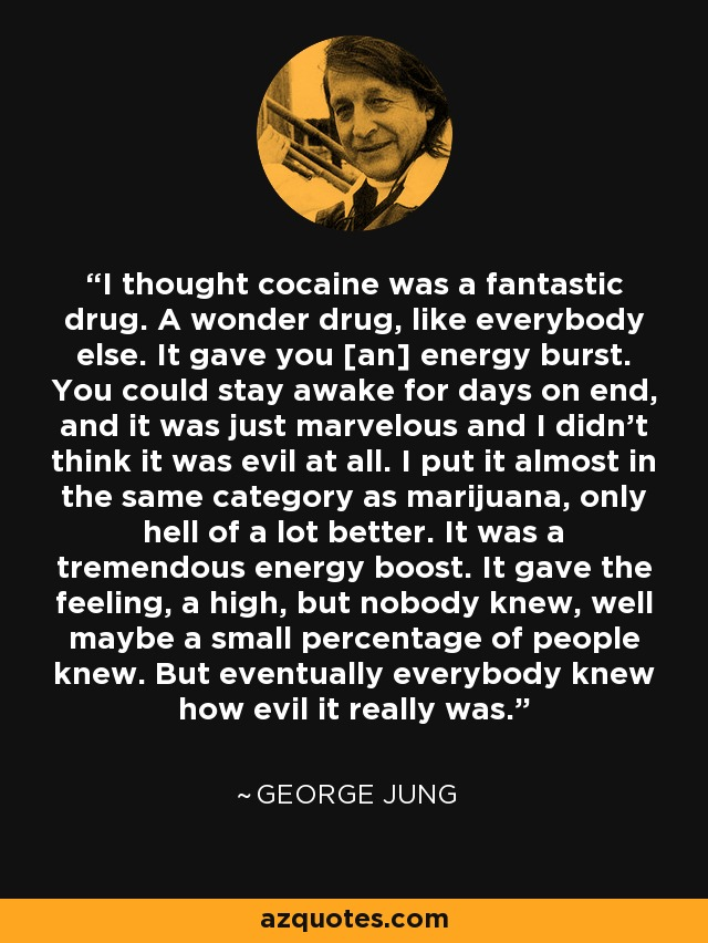 I thought cocaine was a fantastic drug. A wonder drug, like everybody else. It gave you [an] energy burst. You could stay awake for days on end, and it was just marvelous and I didn't think it was evil at all. I put it almost in the same category as marijuana, only hell of a lot better. It was a tremendous energy boost. It gave the feeling, a high, but nobody knew, well maybe a small percentage of people knew. But eventually everybody knew how evil it really was. - George Jung