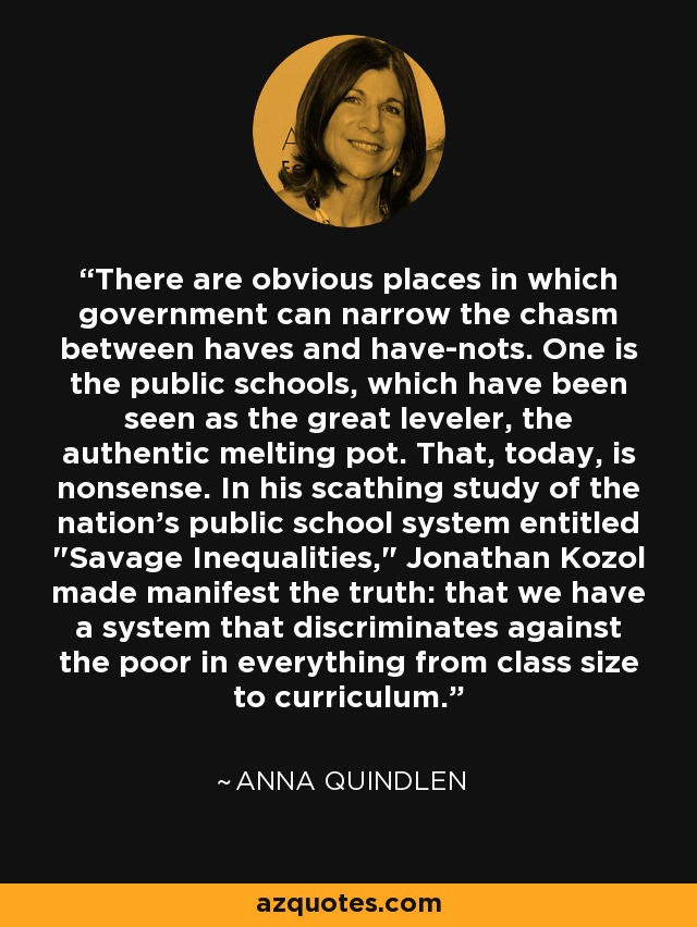 There are obvious places in which government can narrow the chasm between haves and have-nots. One is the public schools, which have been seen as the great leveler, the authentic melting pot. That, today, is nonsense. In his scathing study of the nation's public school system entitled