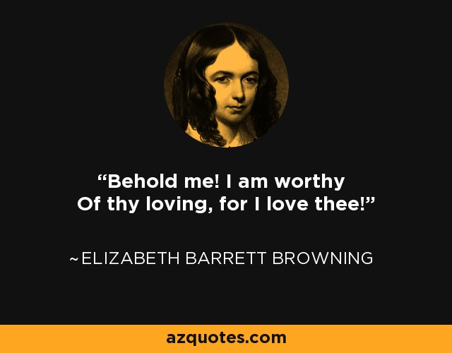 Behold me! I am worthy Of thy loving, for I love thee! - Elizabeth Barrett Browning